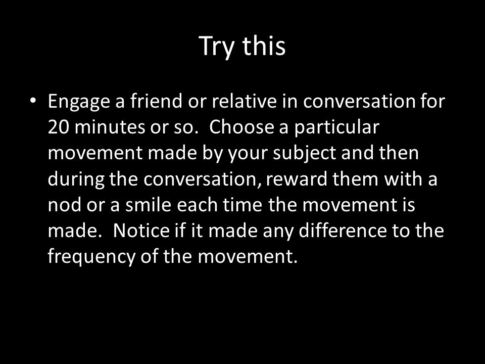 Try this Engage a friend or relative in conversation for 20 minutes or so.