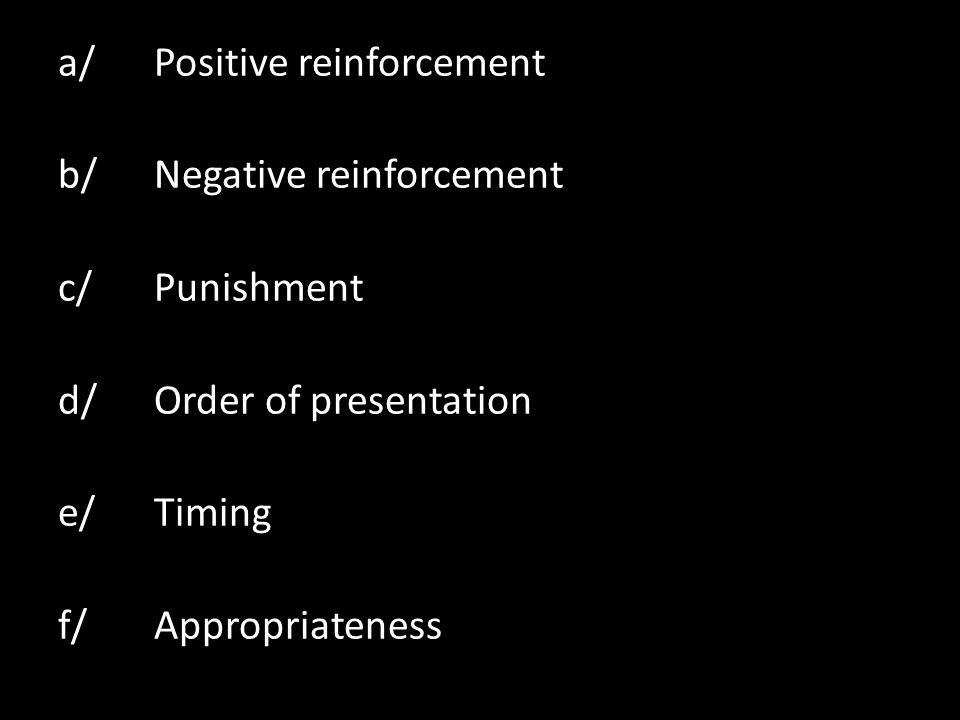a/Positive reinforcement b/Negative reinforcement c/Punishment d/Order of presentation e/Timing f/Appropriateness