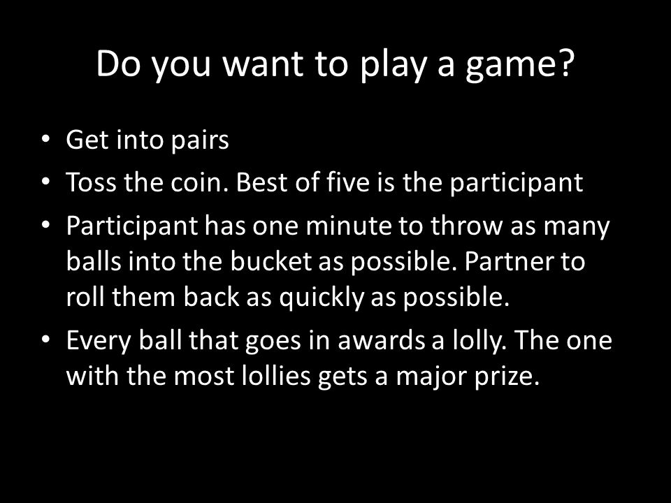 Do you want to play a game.Get into pairs Toss the coin.
