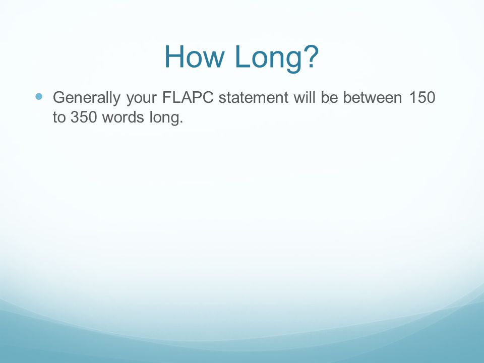 How Long? Generally your FLAPC statement will be between 150 to 350 words long.