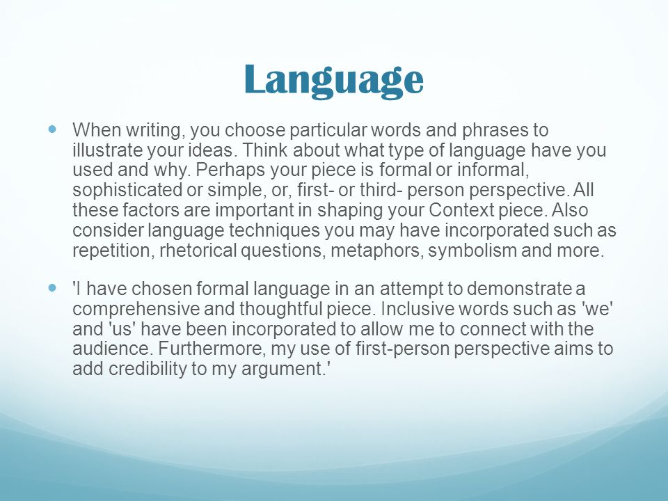Language When writing, you choose particular words and phrases to illustrate your ideas. Think about what type of language have you used and why. Perh