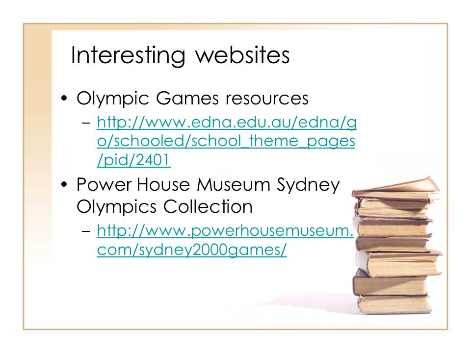 Interesting websites Olympic Games resources –http://www.edna.edu.au/edna/g o/schooled/school_theme_pages /pid/2401http://www.edna.edu.au/edna/g o/schooled/school_theme_pages /pid/2401 Power House Museum Sydney Olympics Collection –http://www.powerhousemuseum.