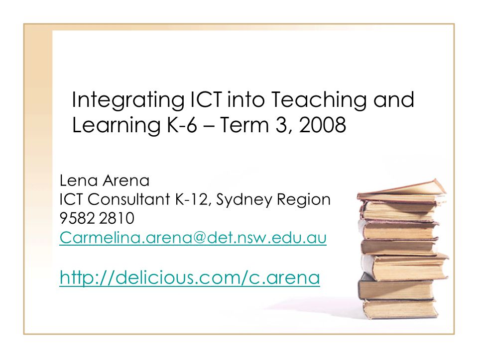 Integrating ICT into Teaching and Learning K-6 – Term 3, 2008 Lena Arena ICT Consultant K-12, Sydney Region 9582 2810 Carmelina.arena@det.nsw.edu.au http://delicious.com/c.arena