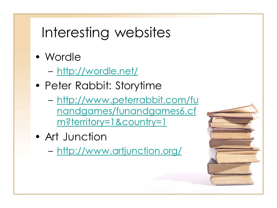 Interesting websites Wordle –http://wordle.net/http://wordle.net/ Peter Rabbit: Storytime –http://www.peterrabbit.com/fu nandgames/funandgames6.cf m territory=1&country=1http://www.peterrabbit.com/fu nandgames/funandgames6.cf m territory=1&country=1 Art Junction –http://www.artjunction.org/http://www.artjunction.org/