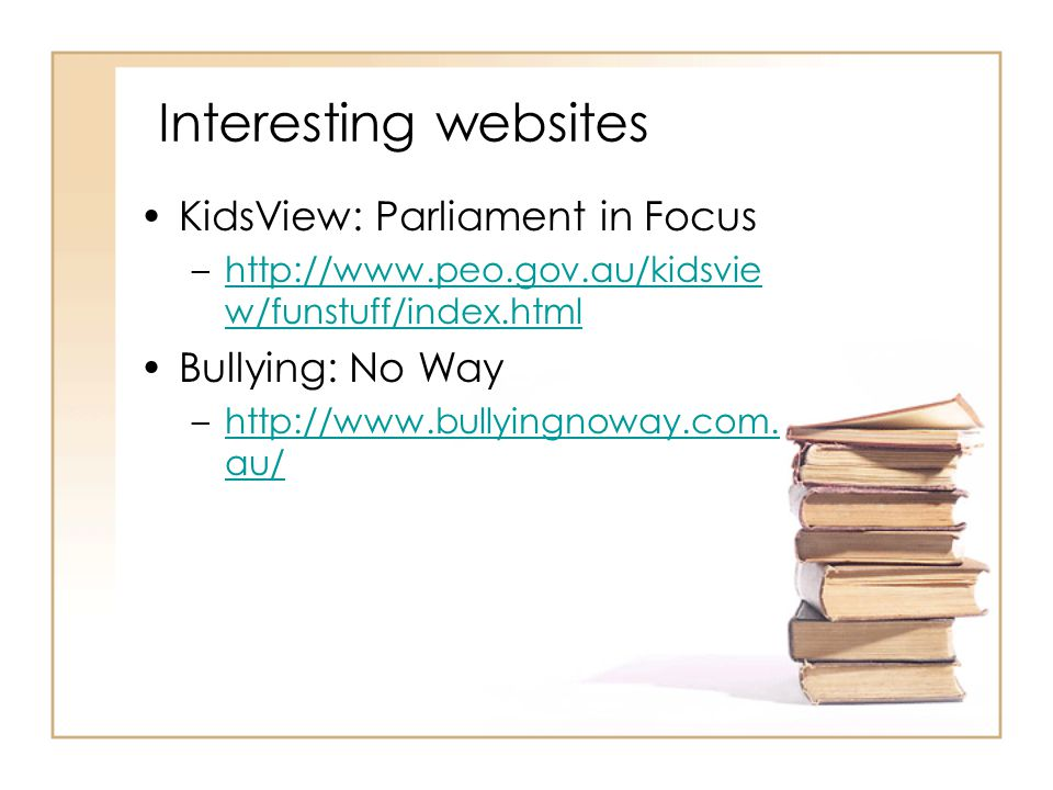 Interesting websites KidsView: Parliament in Focus –http://www.peo.gov.au/kidsvie w/funstuff/index.htmlhttp://www.peo.gov.au/kidsvie w/funstuff/index.html Bullying: No Way –http://www.bullyingnoway.com.