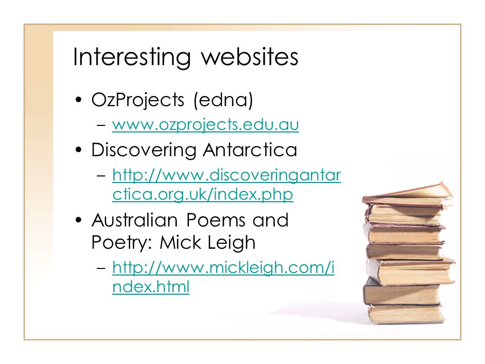 Interesting websites OzProjects (edna) –www.ozprojects.edu.auwww.ozprojects.edu.au Discovering Antarctica –http://www.discoveringantar ctica.org.uk/index.phphttp://www.discoveringantar ctica.org.uk/index.php Australian Poems and Poetry: Mick Leigh –http://www.mickleigh.com/i ndex.htmlhttp://www.mickleigh.com/i ndex.html