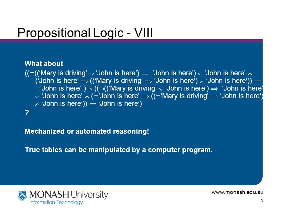 www.monash.edu.au 13 Propositional Logic - VIII What about ((  (('Mary is driving'  'John is here')  'John is here')  'John is here'  ('John is here'  (('Mary is driving'  'John is here')  'John is here'))   'John is here' )  ((  (('Mary is driving'  'John is here')  'John is here')  'John is here'  (  'John is here'  ((  'Mary is driving'  'John is here')  'John is here'))  'John is here') .