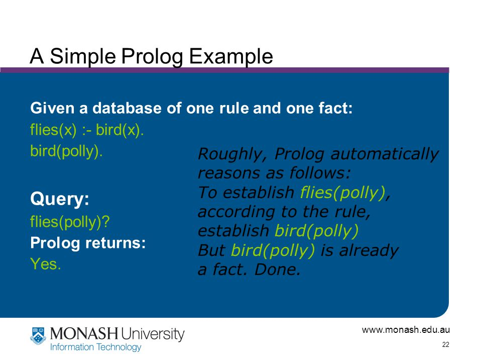 www.monash.edu.au 22 A Simple Prolog Example Given a database of one rule and one fact: flies(x) :- bird(x).