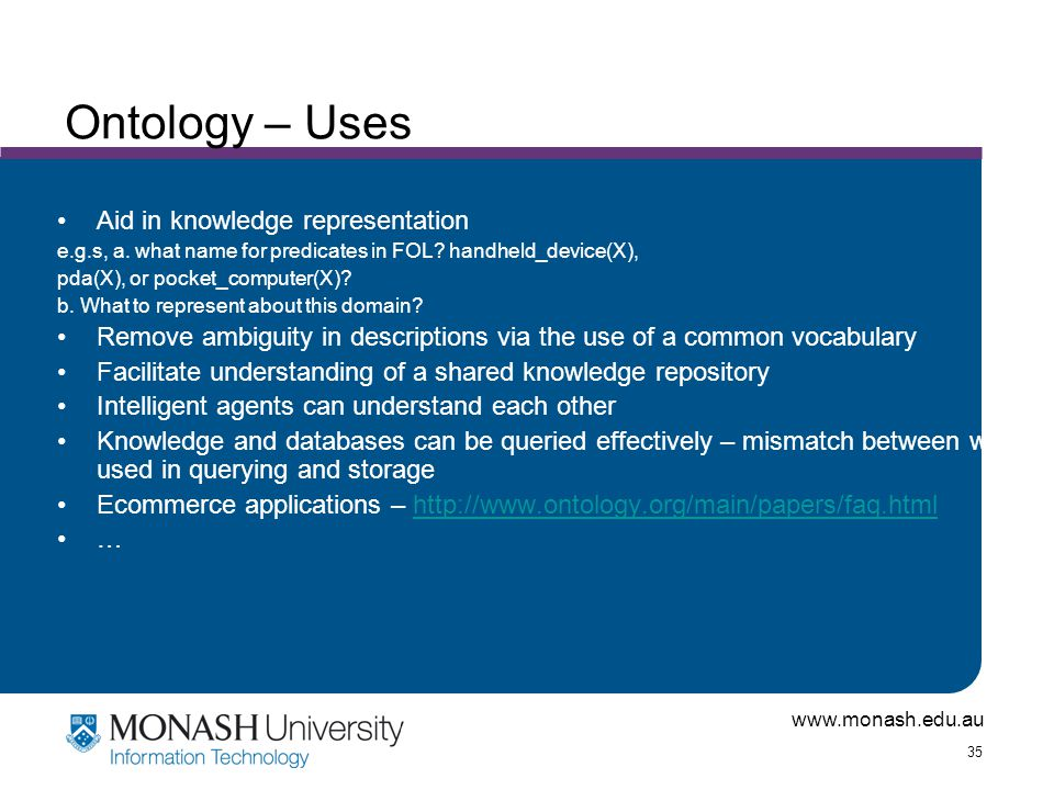 www.monash.edu.au 35 Ontology – Uses Aid in knowledge representation e.g.s, a.