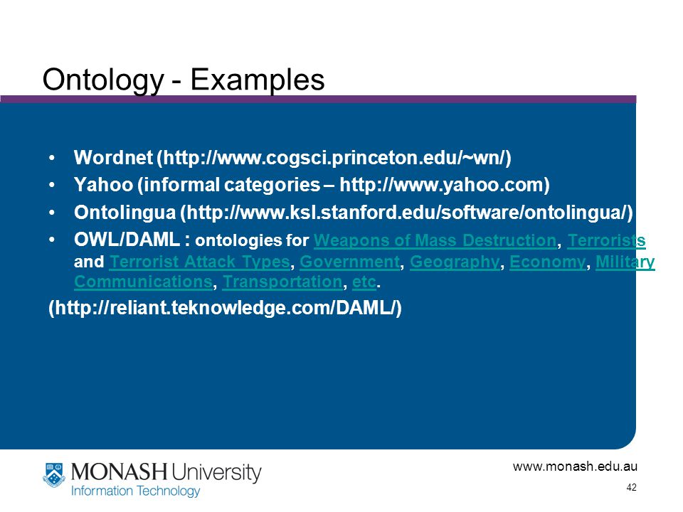 www.monash.edu.au 42 Ontology - Examples Wordnet (http://www.cogsci.princeton.edu/~wn/) Yahoo (informal categories – http://www.yahoo.com) Ontolingua (http://www.ksl.stanford.edu/software/ontolingua/) OWL/DAML : ontologies for Weapons of Mass Destruction, Terrorists, and Terrorist Attack Types, Government, Geography, Economy, Military, Communications, Transportation, etc.Weapons of Mass DestructionTerroristsTerrorist Attack TypesGovernmentGeographyEconomyMilitary CommunicationsTransportationetc (http://reliant.teknowledge.com/DAML/)