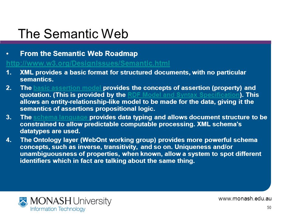 www.monash.edu.au 50 The Semantic Web From the Semantic Web Roadmap http://www.w3.org/DesignIssues/Semantic.html 1.XML provides a basic format for structured documents, with no particular semantics.