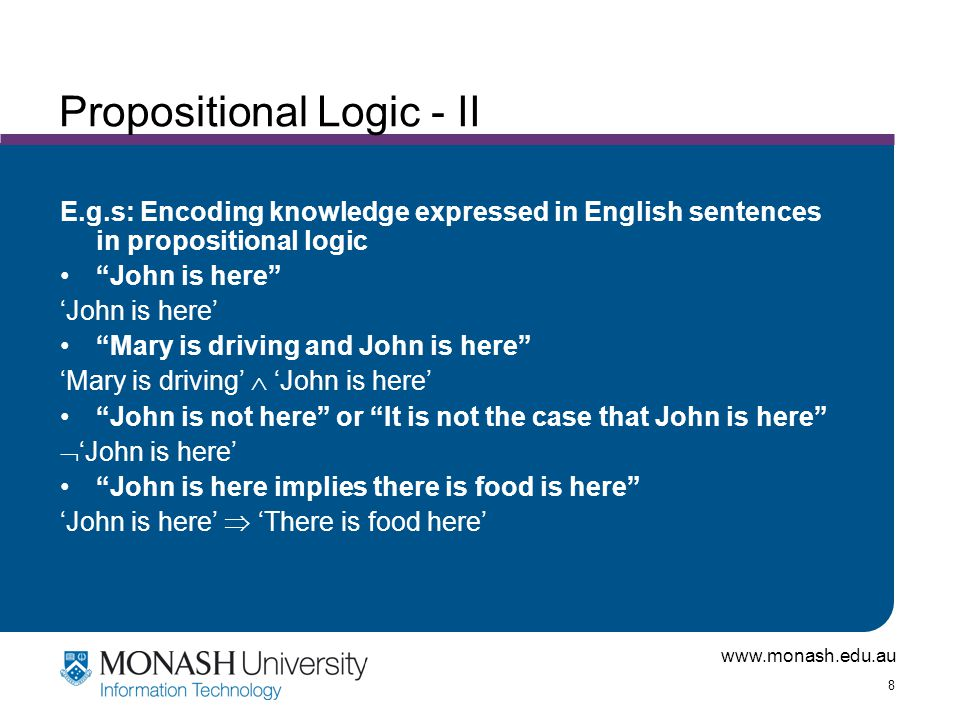 www.monash.edu.au 8 Propositional Logic - II E.g.s: Encoding knowledge expressed in English sentences in propositional logic John is here 'John is here' Mary is driving and John is here 'Mary is driving'  'John is here' John is not here or It is not the case that John is here  'John is here' John is here implies there is food is here 'John is here'  'There is food here'
