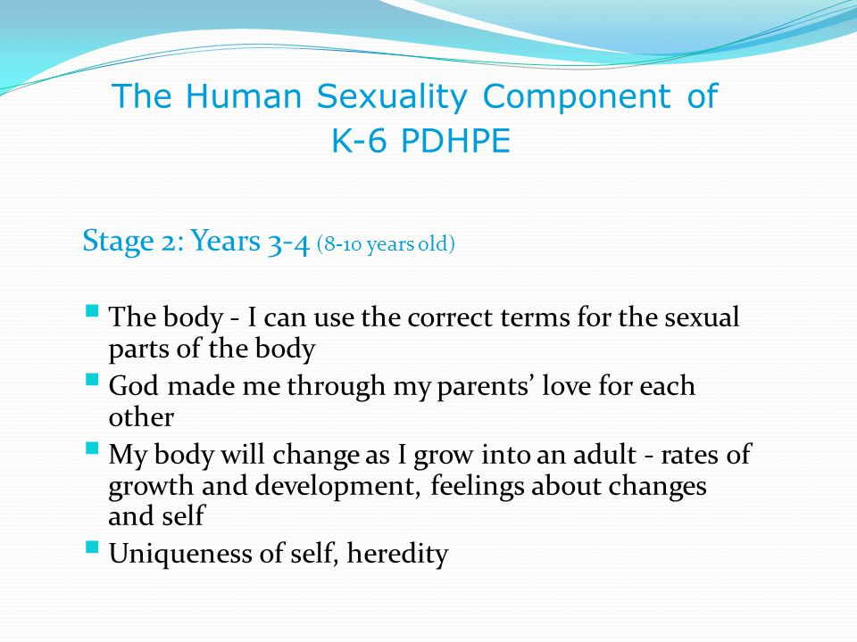 The Human Sexuality Component of K-6 PDHPE Stage 2: Years 3-4 (8-10 years old)  The body - I can use the correct terms for the sexual parts of the bo
