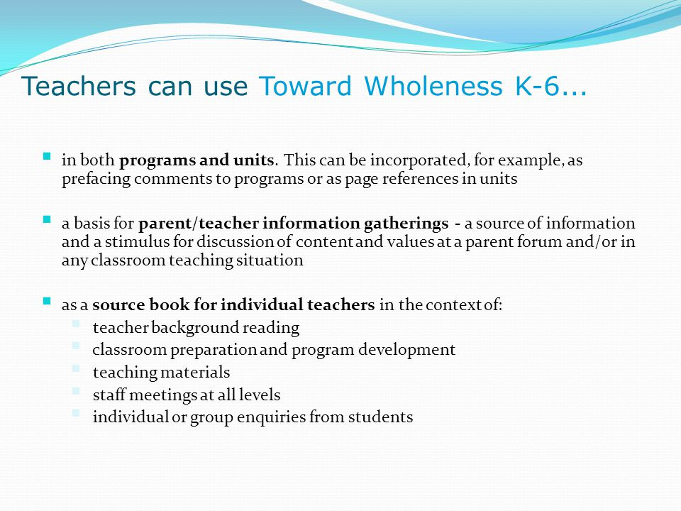 Teachers can use Toward Wholeness K-6...  in both programs and units. This can be incorporated, for example, as prefacing comments to programs or as