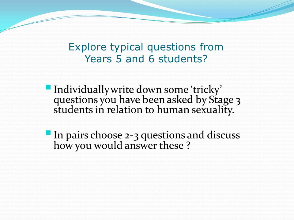 Explore typical questions from Years 5 and 6 students?  Individually write down some 'tricky' questions you have been asked by Stage 3 students in re