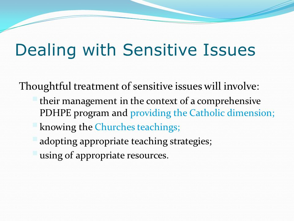 Dealing with Sensitive Issues Thoughtful treatment of sensitive issues will involve:  their management in the context of a comprehensive PDHPE progra