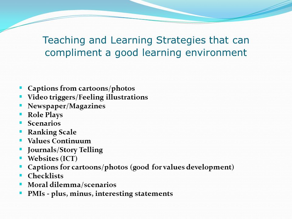 Teaching and Learning Strategies that can compliment a good learning environment  Captions from cartoons/photos  Video triggers/Feeling illustration