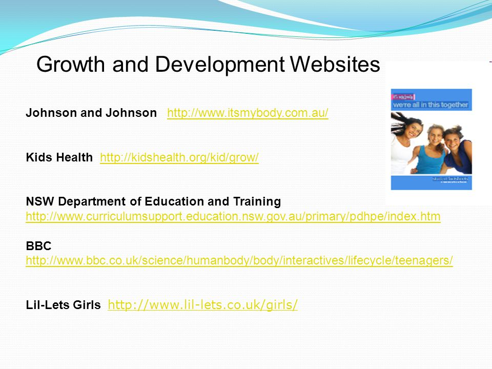 Growth and Development Websites Johnson and Johnson http://www.itsmybody.com.au/http://www.itsmybody.com.au/ Kids Health http://kidshealth.org/kid/gro