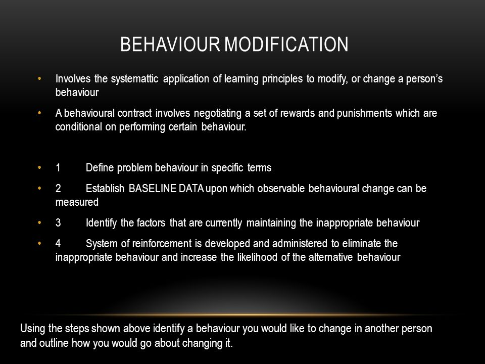 BEHAVIOUR MODIFICATION Involves the systemattic application of learning principles to modify, or change a person's behaviour A behavioural contract in