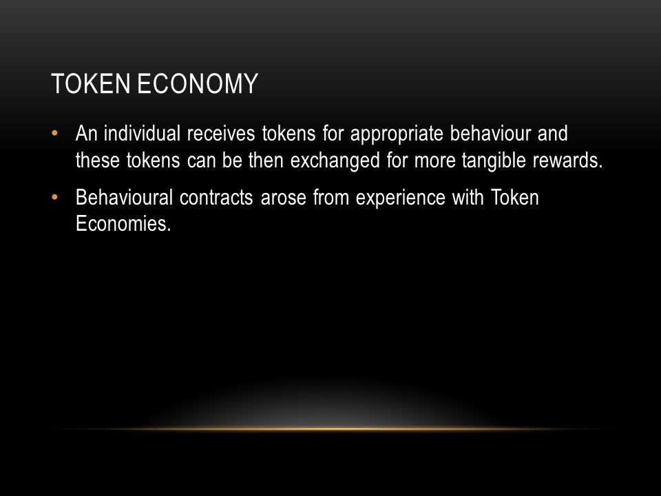 TOKEN ECONOMY An individual receives tokens for appropriate behaviour and these tokens can be then exchanged for more tangible rewards. Behavioural co