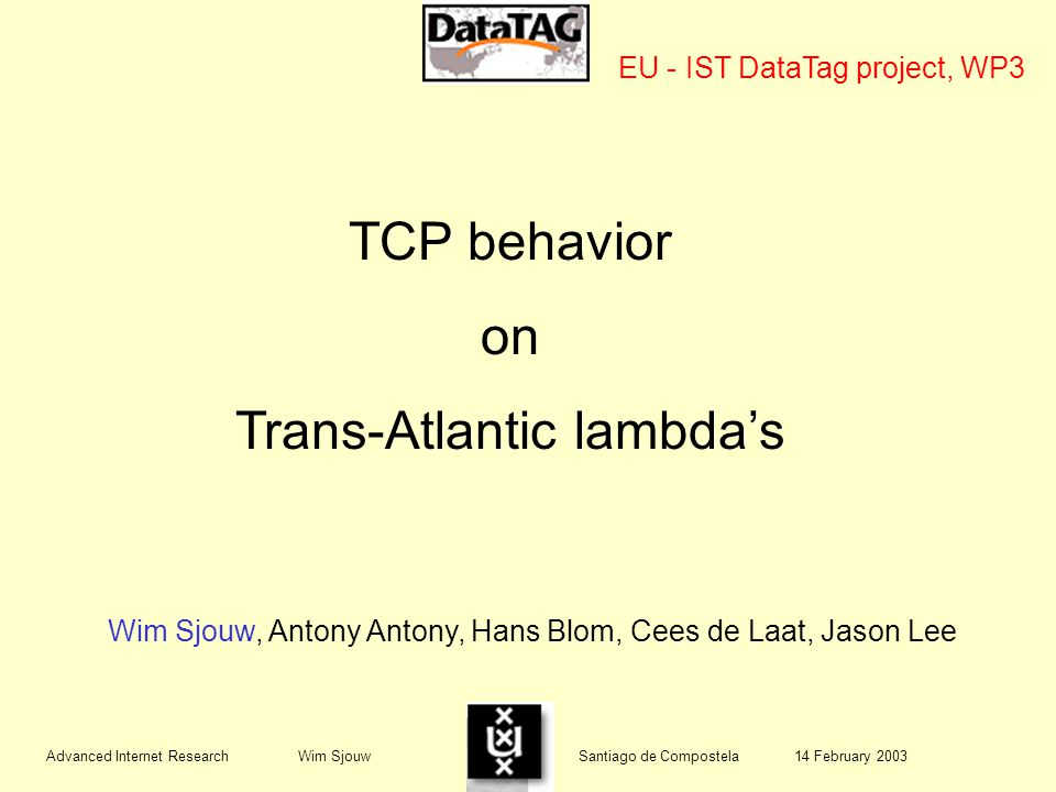 TCP behavior on Trans-Atlantic lambda's Wim Sjouw, Antony Antony, Hans Blom, Cees de Laat, Jason Lee EU - IST DataTag project, WP3