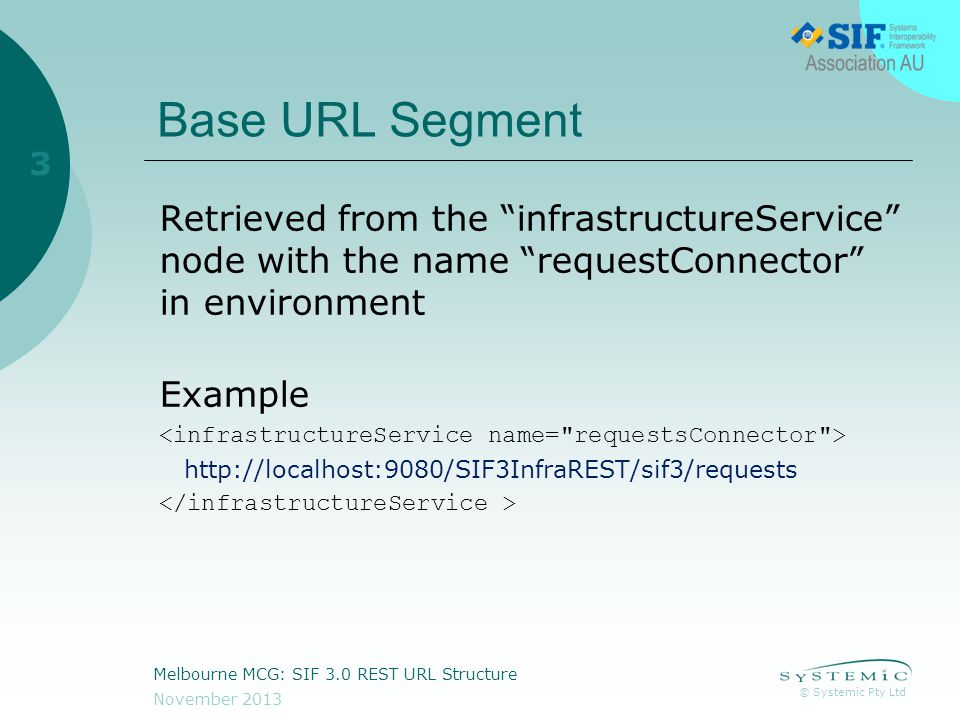© Systemic Pty Ltd November 2013 Melbourne MCG: SIF 3.0 REST URL Structure 3 Base URL Segment Retrieved from the infrastructureService node with the name requestConnector in environment Example http://localhost:9080/SIF3InfraREST/sif3/requests