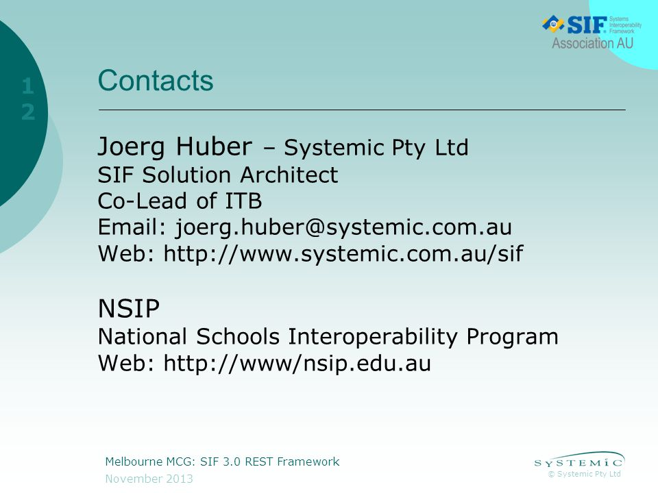 © Systemic Pty Ltd November 2013 Melbourne MCG: SIF 3.0 REST Framework 12 Contacts Joerg Huber – Systemic Pty Ltd SIF Solution Architect Co-Lead of ITB Email: joerg.huber@systemic.com.au Web: http://www.systemic.com.au/sif NSIP National Schools Interoperability Program Web: http://www/nsip.edu.au