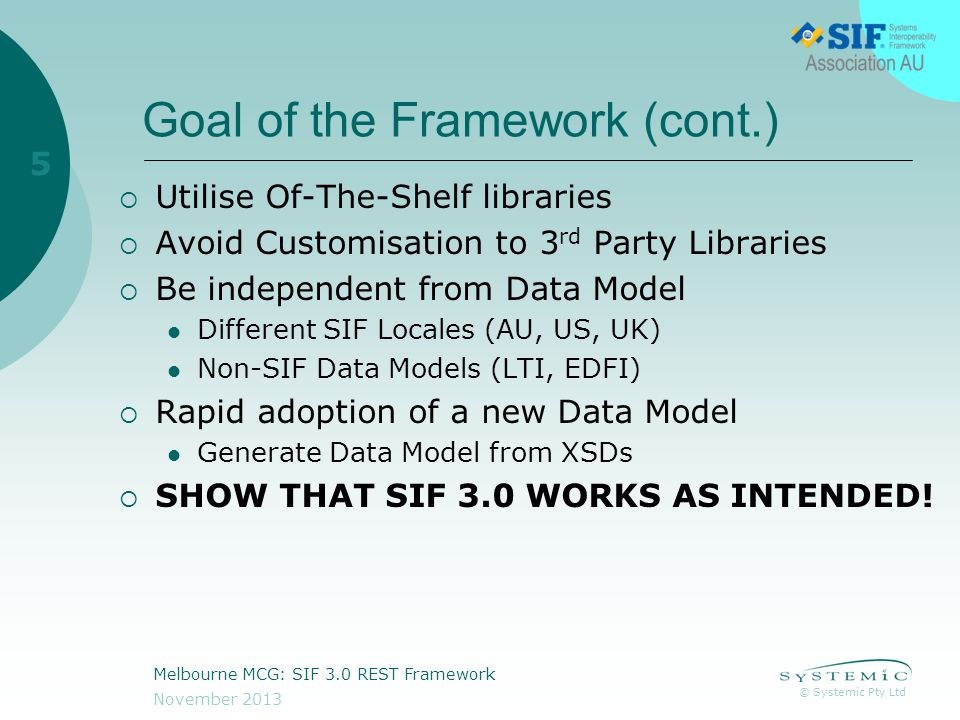 © Systemic Pty Ltd November 2013 Melbourne MCG: SIF 3.0 REST Framework 5 Goal of the Framework (cont.)  Utilise Of-The-Shelf libraries  Avoid Customisation to 3 rd Party Libraries  Be independent from Data Model Different SIF Locales (AU, US, UK) Non-SIF Data Models (LTI, EDFI)  Rapid adoption of a new Data Model Generate Data Model from XSDs  SHOW THAT SIF 3.0 WORKS AS INTENDED!