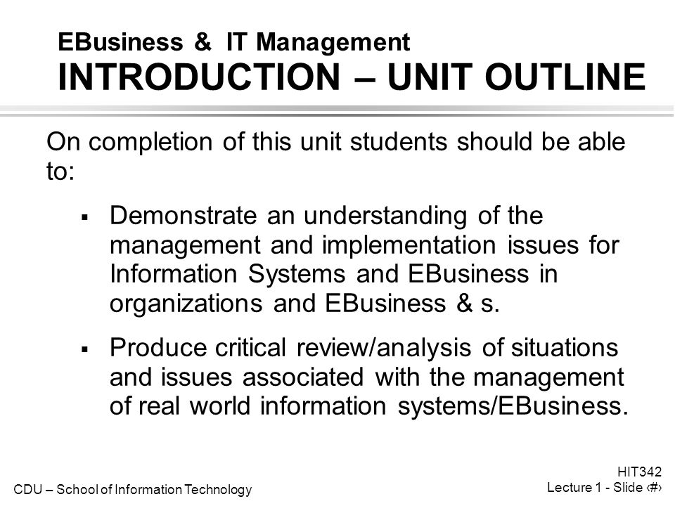 CDU – School of Information Technology HIT342 Lecture 1 - Slide 2 EBusiness & IT Management INTRODUCTION – UNIT OUTLINE On completion of this unit students should be able to:  Demonstrate an understanding of the management and implementation issues for Information Systems and EBusiness in organizations and EBusiness & s.