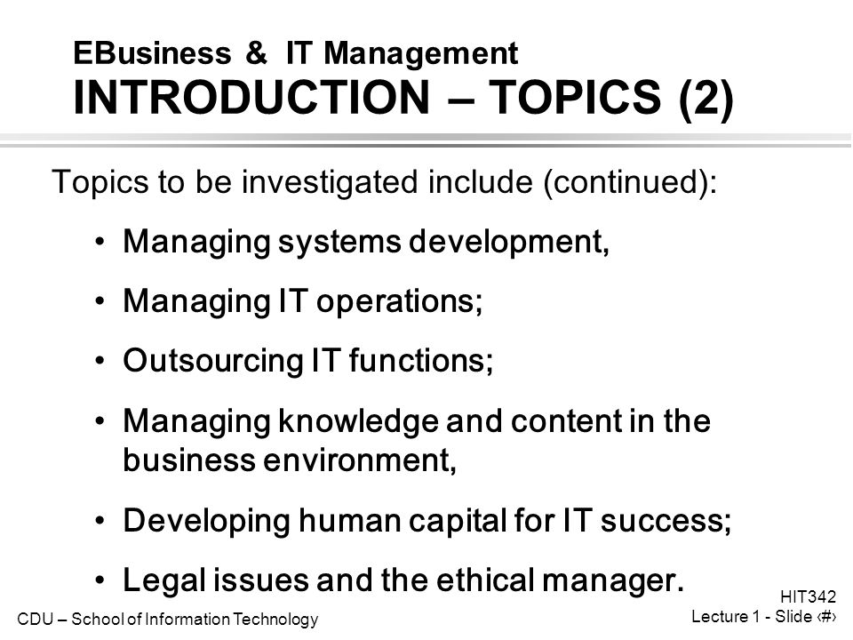 CDU – School of Information Technology HIT342 Lecture 1 - Slide 4 EBusiness & IT Management INTRODUCTION – TOPICS (2) Topics to be investigated include (continued): Managing systems development, Managing IT operations; Outsourcing IT functions; Managing knowledge and content in the business environment, Developing human capital for IT success; Legal issues and the ethical manager.