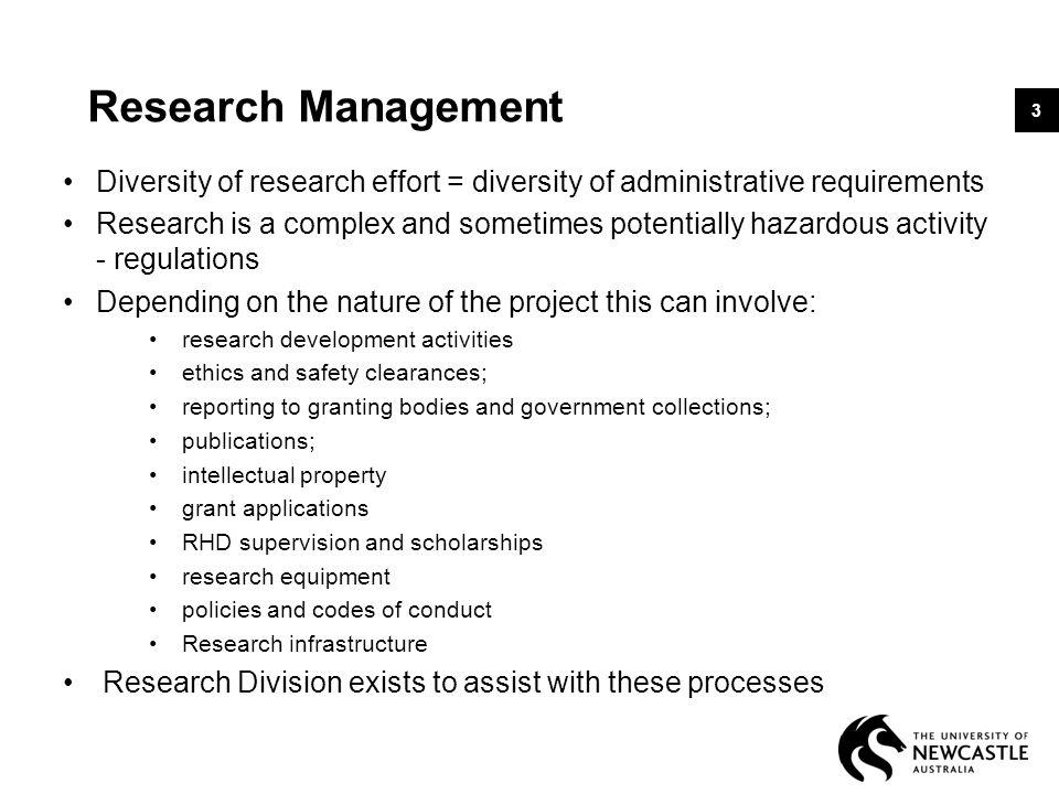 Research Management Diversity of research effort = diversity of administrative requirements Research is a complex and sometimes potentially hazardous activity - regulations Depending on the nature of the project this can involve: research development activities ethics and safety clearances; reporting to granting bodies and government collections; publications; intellectual property grant applications RHD supervision and scholarships research equipment policies and codes of conduct Research infrastructure Research Division exists to assist with these processes 3