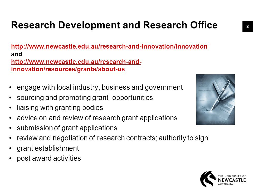Research Development and Research Office http://www.newcastle.edu.au/research-and-innovation/innovation and http://www.newcastle.edu.au/research-and- innovation/resources/grants/about-us http://www.newcastle.edu.au/research-and-innovation/innovation http://www.newcastle.edu.au/research-and- innovation/resources/grants/about-us engage with local industry, business and government sourcing and promoting grant opportunities liaising with granting bodies advice on and review of research grant applications submission of grant applications review and negotiation of research contracts; authority to sign grant establishment post award activities 8