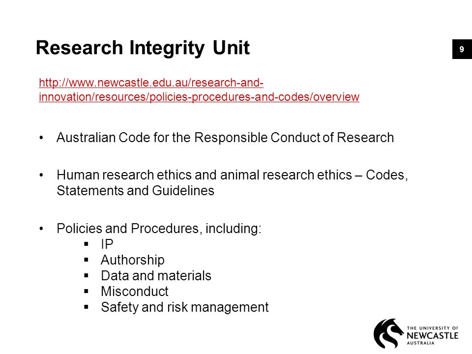 Research Integrity Unit http://www.newcastle.edu.au/research-and- innovation/resources/policies-procedures-and-codes/overview Australian Code for the Responsible Conduct of Research Human research ethics and animal research ethics – Codes, Statements and Guidelines Policies and Procedures, including:  IP  Authorship  Data and materials  Misconduct  Safety and risk management 9