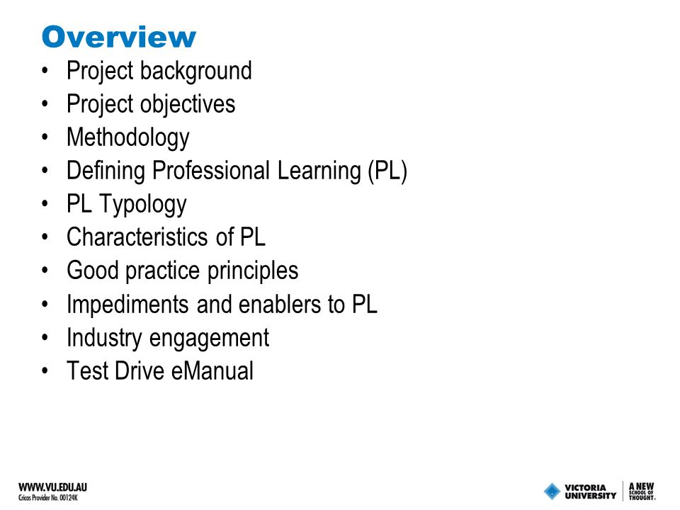 Overview Project background Project objectives Methodology Defining Professional Learning (PL) PL Typology Characteristics of PL Good practice principles Impediments and enablers to PL Industry engagement Test Drive eManual