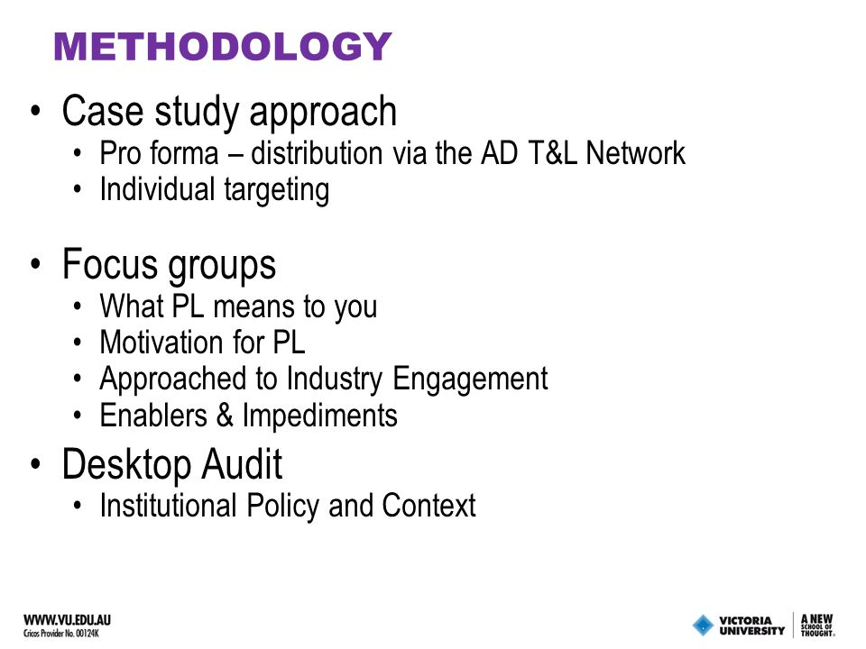 METHODOLOGY Case study approach Pro forma – distribution via the AD T&L Network Individual targeting Focus groups What PL means to you Motivation for PL Approached to Industry Engagement Enablers & Impediments Desktop Audit Institutional Policy and Context