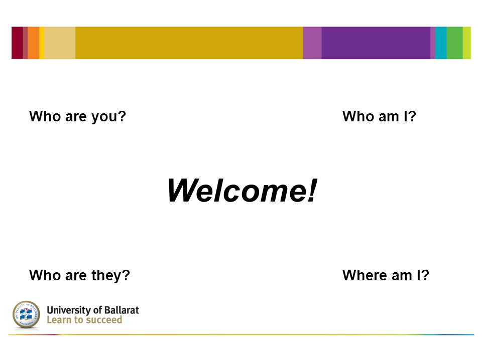 Welcome! Who are you Who am I Who are they Where am I