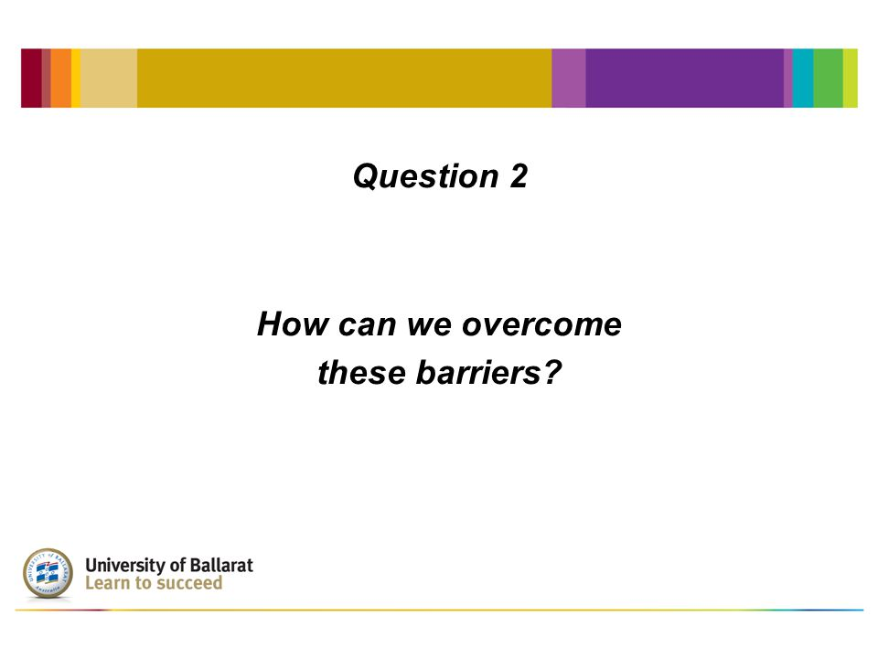 Question 2 How can we overcome these barriers