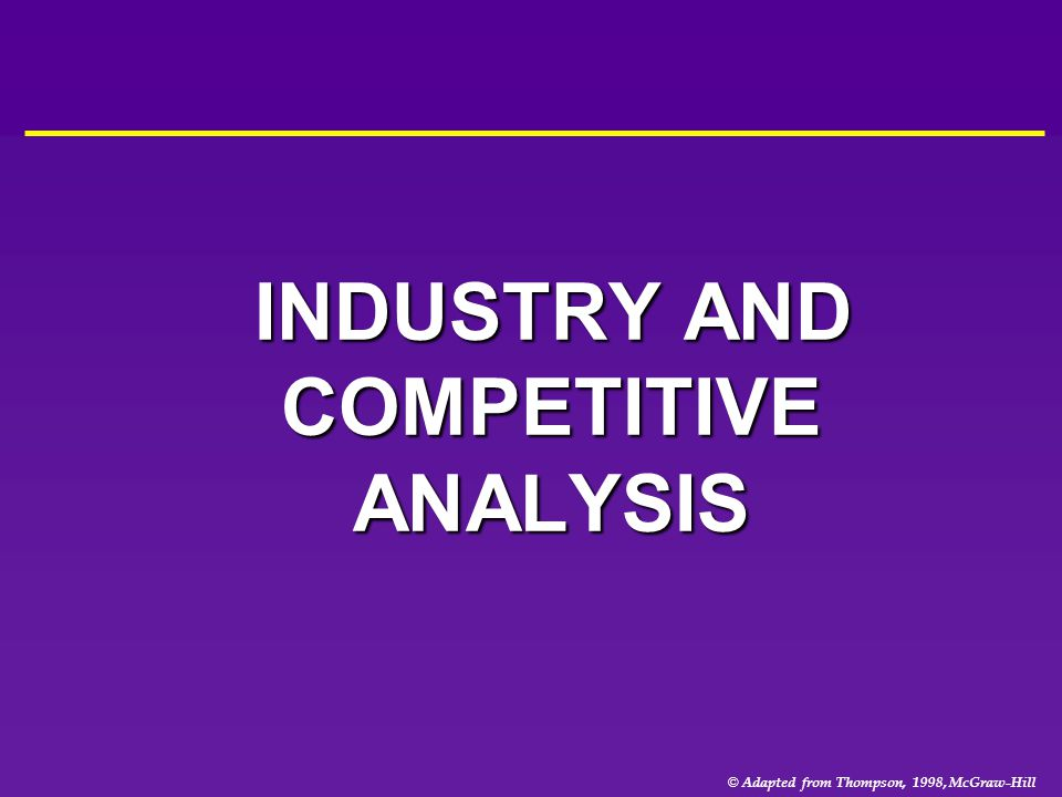© Adapted from Thompson, 1998, McGraw-Hill INDUSTRY AND COMPETITIVE ANALYSIS