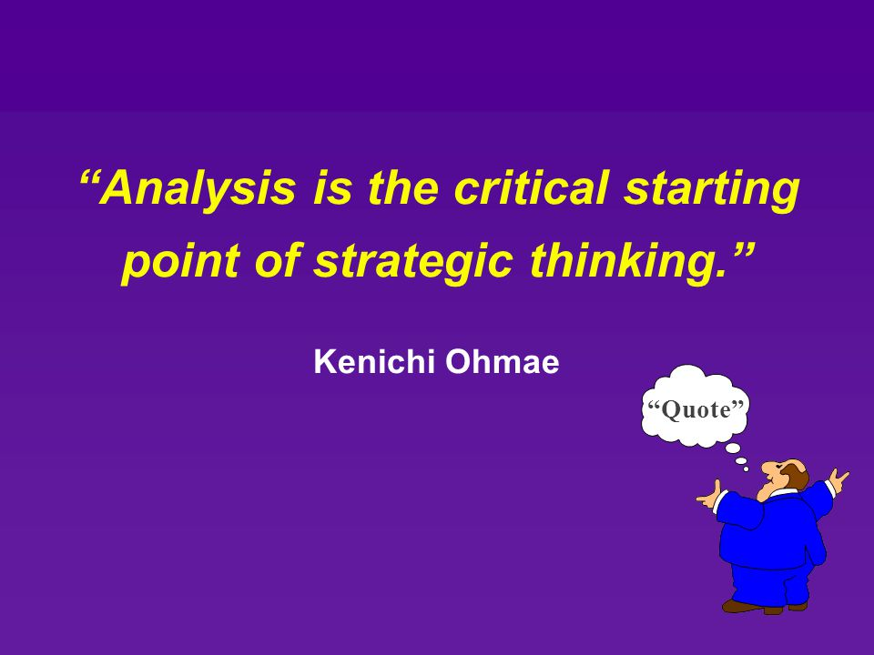 """Analysis is the critical starting point of strategic thinking."" Kenichi Ohmae ""Quote"""