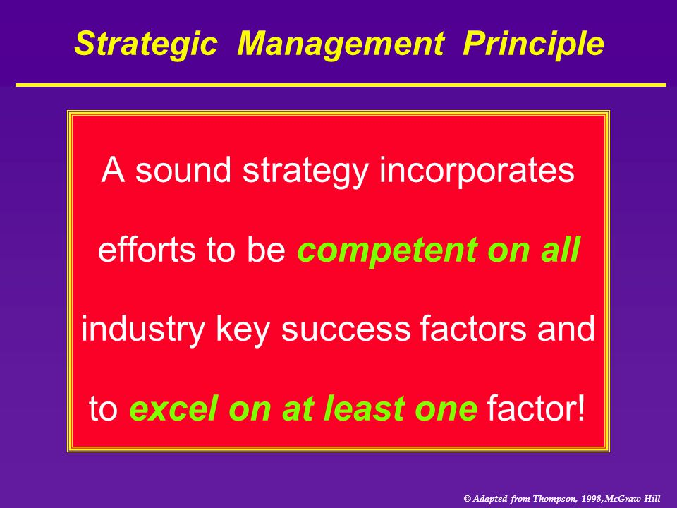 © Adapted from Thompson, 1998, McGraw-Hill Strategic Management Principle A sound strategy incorporates efforts to be competent on all industry key su