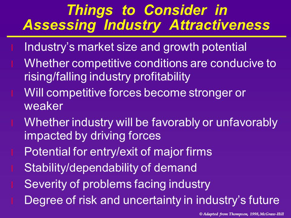 © Adapted from Thompson, 1998, McGraw-Hill Things to Consider in Assessing Industry Attractiveness l Industry's market size and growth potential l Whe