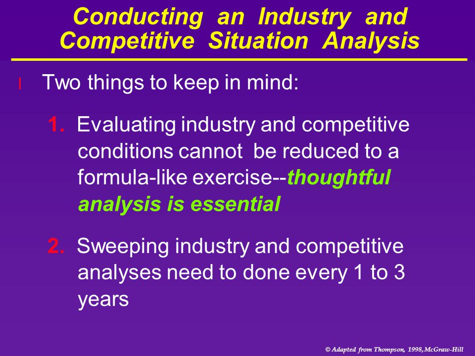 © Adapted from Thompson, 1998, McGraw-Hill Conducting an Industry and Competitive Situation Analysis l Two things to keep in mind: 1. Evaluating indus