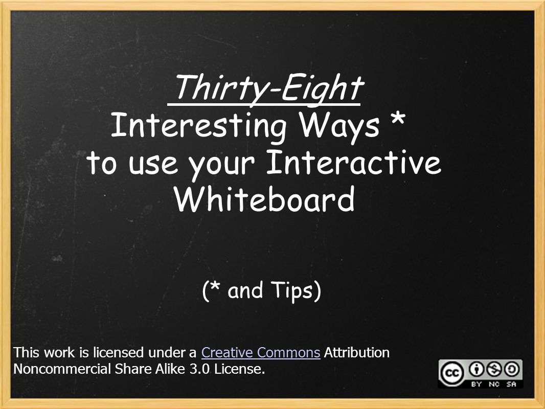 Thirty-Eight Interesting Ways * to use your Interactive Whiteboard (* and Tips) This work is licensed under a Creative Commons Attribution Noncommerci
