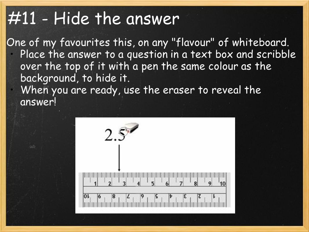 #11 - Hide the answer One of my favourites this, on any flavour of whiteboard.