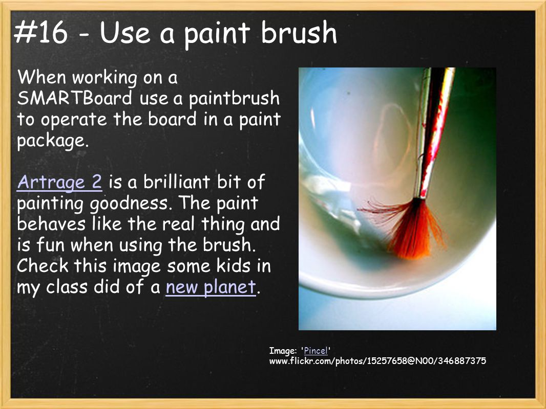 #16 - Use a paint brush When working on a SMARTBoard use a paintbrush to operate the board in a paint package. Artrage 2 is a brilliant bit of paintin