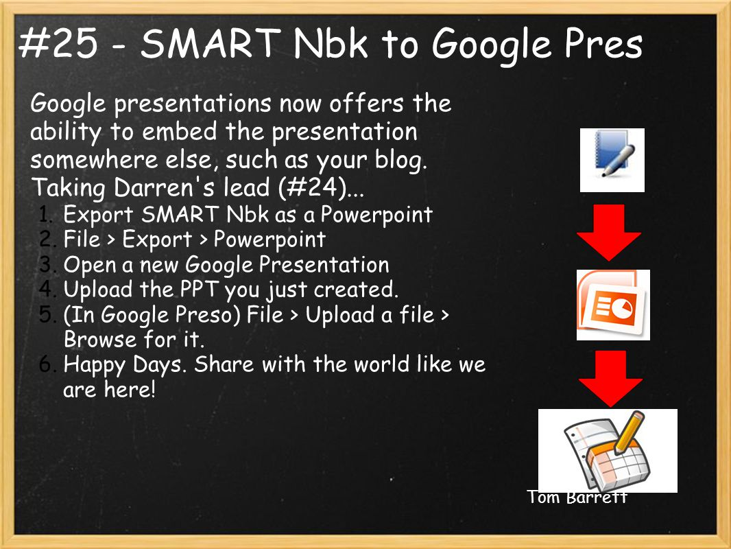 #25 - SMART Nbk to Google Pres Google presentations now offers the ability to embed the presentation somewhere else, such as your blog.