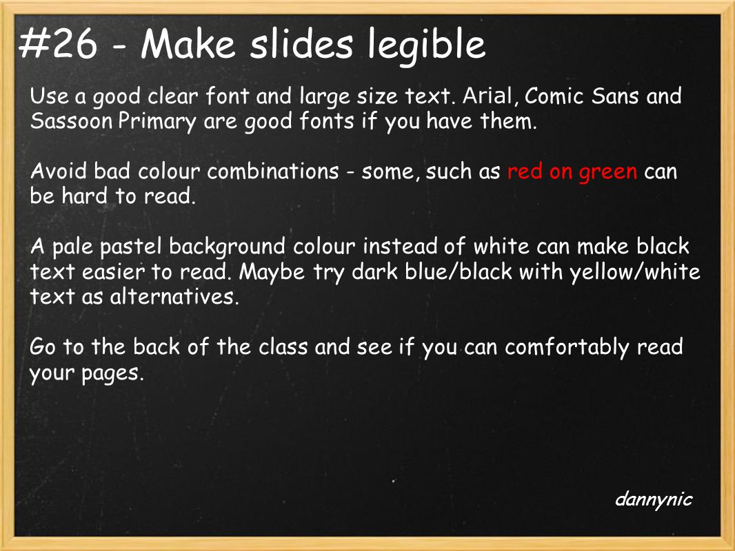 #26 - Make slides legible Use a good clear font and large size text. Arial, Comic Sans and Sassoon Primary are good fonts if you have them. Avoid bad