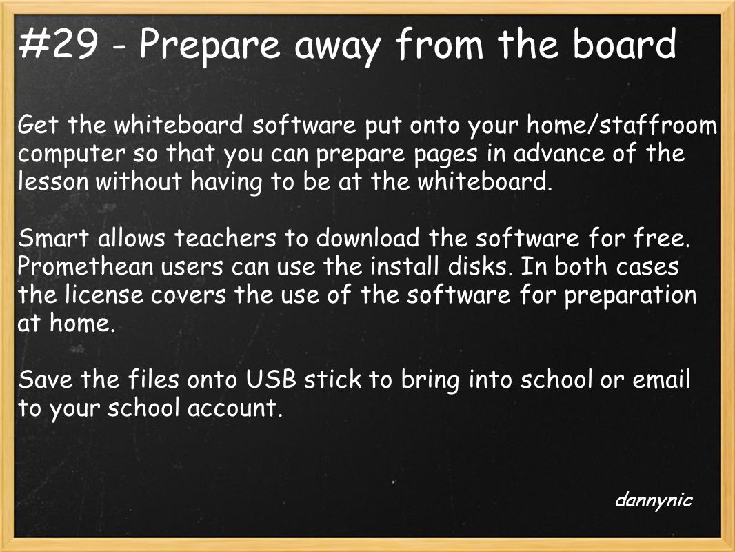 #29 - Prepare away from the board Get the whiteboard software put onto your home/staffroom computer so that you can prepare pages in advance of the le