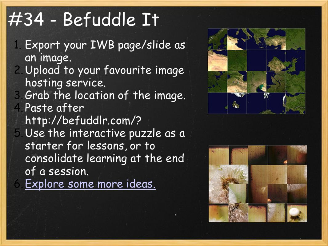 #34 - Befuddle It 1.Export your IWB page/slide as an image. 2.Upload to your favourite image hosting service. 3.Grab the location of the image. 4.Past