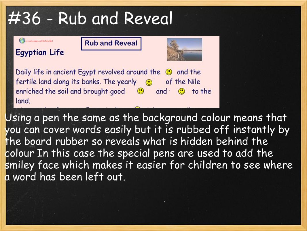 #36 - Rub and Reveal Using a pen the same as the background colour means that you can cover words easily but it is rubbed off instantly by the board rubber so reveals what is hidden behind the colour In this case the special pens are used to add the smiley face which makes it easier for children to see where a word has been left out.